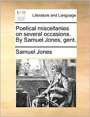 Poetical miscellanies on several occasions. By Samuel Jones, gent. - Samuel Jones