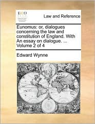 Eunomus: or, dialogues concerning the law and constitution of England. With An essay on dialogue. ... Volume 2 of 4 - Edward Wynne
