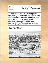 A Treatise Of Tenures, In Two Parts; Containing I. The Original, Nature, Use And Effect Of Feudal Or Common Law Tenures. Ii. Of Cu