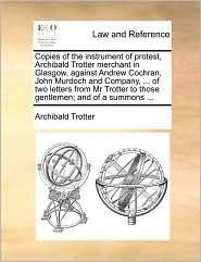 Copies of the instrument of protest, Archibald Trotter merchant in Glasgow, against Andrew Cochran, John Murdoch and Company, . of two letters from Mr Trotter to those gentlemen; and of a summons. - Archibald Trotter
