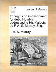 Thoughts on imprisonment for debt. Humbly addressed to His Majesty, by F. A. S. Murray, Esq. - F. A. S. Murray