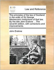 The Principles Of The Law Of Scotland: In The Order Of Sir George Mackenzie's Institutions Of That Law. By The Late John Erskine .