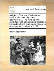 A digest of the law of actions and trials at nisi prius. By Isaac 'Espinasse, ... The third edition, corrected, with considerable additions from printed and manuscript cases. In two volumes. ... Volume 1 of 2 - Isaac 'Espinasse