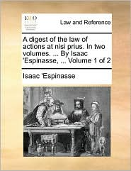 A digest of the law of actions at nisi prius. In two volumes. ... By Isaac 'Espinasse, ... Volume 1 of 2 - Isaac 'Espinasse