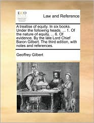 A treatise of equity. In six books. Under the following heads. ... 1. Of the nature of equity, ... 6. Of evidence. By the late Lord Chief Baron Gilbert. The third edition, with notes and references. - Geoffrey Gilbert