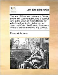 The trial of Emanuel Jacoma, a Greek, before Mr. Justice Buller, and a special jury, in the Court of King's Bench, for wilfully setting fire to his house, in order to defraud the Phoenix Insurance Office of six hundred and fifty pounds. - Emanuel Jacoma