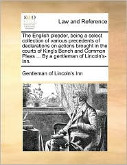 The English pleader, being a select collection of various precedents of declarations on actions brought in the courts of King's Bench and Common Pleas ... By a gentleman of Lincoln's-Inn. - Gentleman of Lincoln's Inn