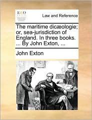 The maritime dic ologie; or, sea-jurisdiction of England. In three books. ... By John Exton, ... - John Exton