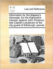 Information For His Majesty's Advocate, For His Highness's Interest; Against John Porteous Late Captain-lieutenant Of The City-gua