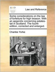 Some considerations on the law of forfeiture for high treason. With an appendix concerning estates-tail in Scotland. The fourth edition, corrected and enlarged. - Charles Yorke