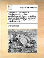 The rights and privileges of Parlements asserted upon constitutional principles; against the modern anticonstitutional clames of chief governors, ... By C. Lucas, ... The third edition. - Charles Lucas
