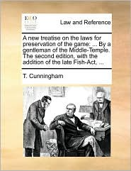 A  New Treatise on the Laws for Preservation of the Game: By a Gentleman of the Middle-Temple. the Second Edition, with the Addition of the Late Fish