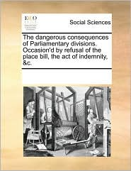 The dangerous consequences of Parliamentary divisions. Occasion'd by refusal of the place bill, the act of indemnity, &c.