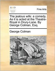 The jealous wife: a comedy. As it is acted at the Theatre-Royal in Drury-Lane. By George Colman, Esq. - George Colman