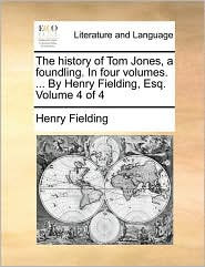 The History Of Tom Jones, A Foundling. In Four Volumes. ... By Henry Fielding, Esq.  Volume 4 Of 4