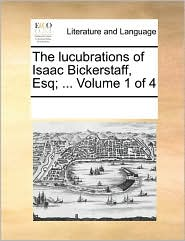 The Lucubrations of Isaac Bickerstaff, Esq; ... Volume 1 of 4