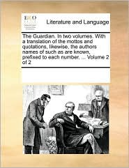The Guardian. In two volumes. With a translation of the mottos and quotations, likewise, the authors names of such as are known, prefixed to each number. ... Volume 2 of 2 - See Notes Multiple Contributors