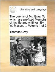 The Poems Of Mr. Gray. To Which Are Prefixed Memoirs Of His Life And Writings. By W. Mason, ...  Volume 1 Of 2