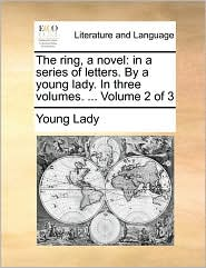 The ring, a novel: in a series of letters. By a young lady. In three volumes. ... Volume 2 of 3 - Young Lady