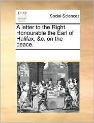 A letter to the Right Honourable the Earl of Halifax, &c. on the peace. - See Notes Multiple Contributors