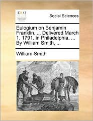 Eulogium on Benjamin Franklin, ... Delivered March 1, 1791, in Philadelphia, ... By William Smith, ... - William Smith