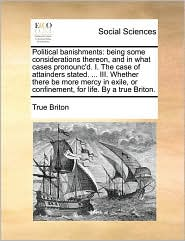 Political banishments: being some considerations thereon, and in what cases pronounc'd. I. The case of attainders stated. ... III. Whether there be more mercy in exile, or confinement, for life. By a true Briton. - True Briton