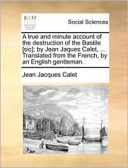 A true and minute account of the destruction of the Bastile [sic]; by Jean Jaques Calet, ... Translated from the French, by an English gentleman. - Jean Jacques Calet