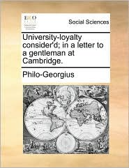University-loyalty consider'd; in a letter to a gentleman at Cambridge. - Philo-Georgius