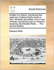 A letter to a friend, concerning the great sin of taking God's name in vain. Whereto are added, one or two remarks concerning vain or common swearing. By Edward Wells, ... The second edition. - Edward Wells