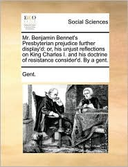 Mr. Benjamin Bennet's Presbyterian prejudice further display'd: or, his unjust reflections on King Charles I. and his doctrine of resistance consider'd. By a gent. - Gent.