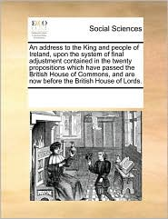 An address to the King and people of Ireland, upon the system of final adjustment contained in the twenty propositions which have passed the British House of Commons, and are now before the British House of Lords. - See Notes Multiple Contributors