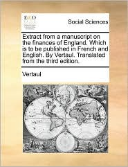Extract from a manuscript on the finances of England. Which is to be published in French and English. By Vertaul. Translated from the third edition. - Vertaul