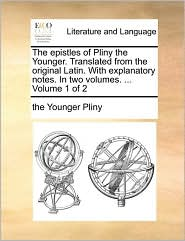 The epistles of Pliny the Younger. Translated from the original Latin. With explanatory notes. In two volumes. ... Volume 1 of 2 - the Younger Pliny
