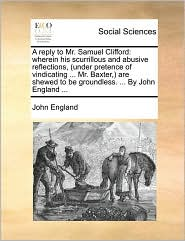 A reply to Mr. Samuel Clifford: wherein his scurrillous and abusive reflections, (under pretence of vindicating ... Mr. Baxter,) are shewed to be groundless. ... By John England ... - John England