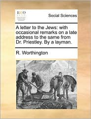 A letter to the Jews: with occasional remarks on a late address to the same from Dr. Priestley. By a layman. - R. Worthington