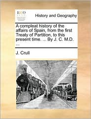 A Compleat History of the Affairs of Spain, from the First Treaty of Partition, to This Present Time. ... by J. C. M.D. ...