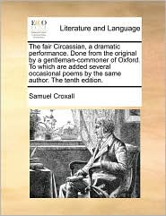 The Fair Circassian, a Dramatic Performance. Done from the Original by a Gentleman-Commoner of Oxford. to Which Are Added Several Occasional Poems by