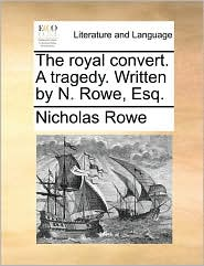 The royal convert. A tragedy. Written by N. Rowe, Esq. - Nicholas Rowe