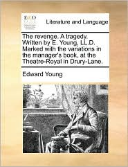 The revenge. A tragedy. Written by E. Young, LL.D. Marked with the variations in the manager's book, at the Theatre-Royal in Drury-Lane. - Edward Young