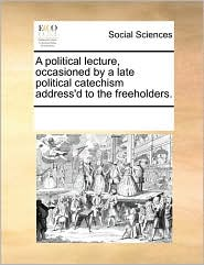 A political lecture, occasioned by a late political catechism address'd to the freeholders. - See Notes Multiple Contributors