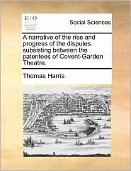 A narrative of the rise and progress of the disputes subsisting between the patentees of Covent-Garden Theatre. - Thomas Harris