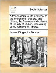 A freeholder's fourth address, to the merchants, traders, and others, the freemen and citizens of the city of Dublin. Containing some remarks on liberty. - James Digges La Touche