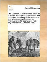 The Guardian. In two volumes. To which is added, a translation of the mottos and quotations: together with the arguments, and writers names of such as are known, prefixed to each paper. Not in any other edition. ... Volume 1 of 2 - See Notes Multiple Contributors