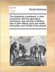 The distilleries considered, in their connection with the agriculture, commerce, and revenue of Britain; also in their effects upon the health, tranquillity, and morals of the people. - See Notes Multiple Contributors