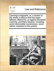 Canning's magazine: or, a review of the whole evidence that has been hitherto offered for, or against Elizabeth Canning, and Mary Squires. Including some memorable occurrences, never before imparted to the publick. - See Notes Multiple Contributors