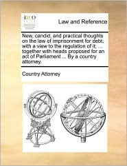 New, candid, and practical thoughts on the law of imprisonment for debt, with a view to the regulation of it; ... together with heads proposed for an act of Parliament ... By a country attorney. - Country Attorney