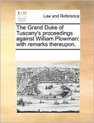 The Grand Duke of Tuscany's proceedings against William Plowman: with remarks thereupon. - See Notes Multiple Contributors