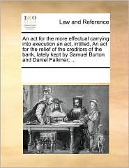An act for the more effectual carrying into execution an act, intitled, An act for the relief of the creditors of the bank, lately kept by Samuel Burton and Daniel Falkiner; ... - See Notes Multiple Contributors