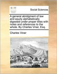 A general abridgment of law and equity alphabetically digested under proper titles with notes and references to the whole. By Charles Viner, Esq. - Charles Viner
