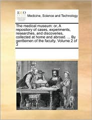 The Medical Museum: Or, a Repository of Cases, Experiments, Researches, and Discoveries, Collected at Home and Abroad. ... by Gentlemen of